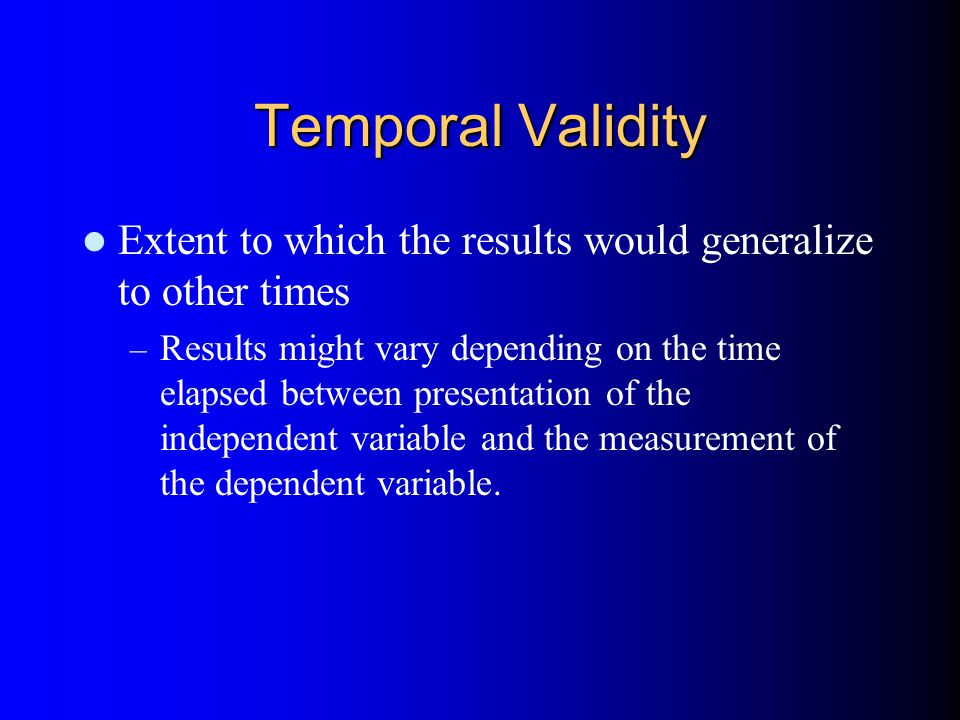 Temporal Validity Extent to which the results would generalize to other times – Results might vary depending on the time elapsed between presentation of the independent variable and the measurement of the dependent variable.