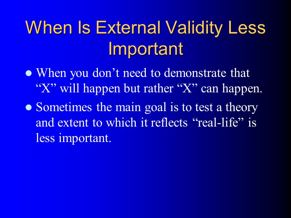 When Is External Validity Less Important When you don't need to demonstrate that X will happen but rather X can happen.