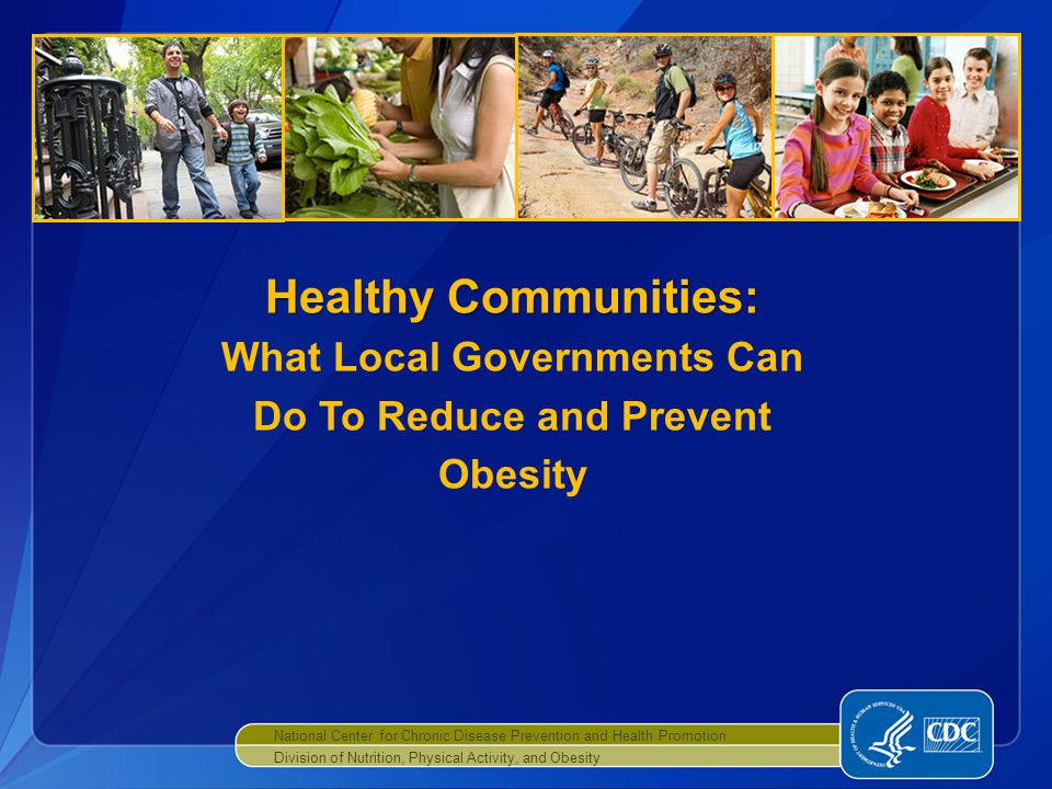 National Center for Chronic Disease Prevention and Health Promotion Division of Nutrition, Physical Activity, and Obesity Healthy Communities: Healthy Communities: What Local Governments Can Do To Reduce and Prevent Obesity