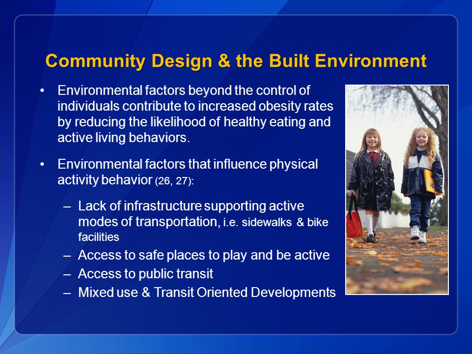Community Design & the Built Environment Environmental factors beyond the control of individuals contribute to increased obesity rates by reducing the likelihood of healthy eating and active living behaviors.
