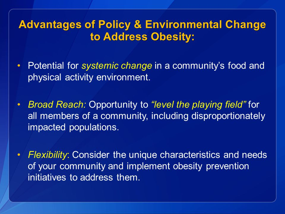 Advantages of Policy & Environmental Change to Address Obesity: Potential for systemic change in a community's food and physical activity environment.