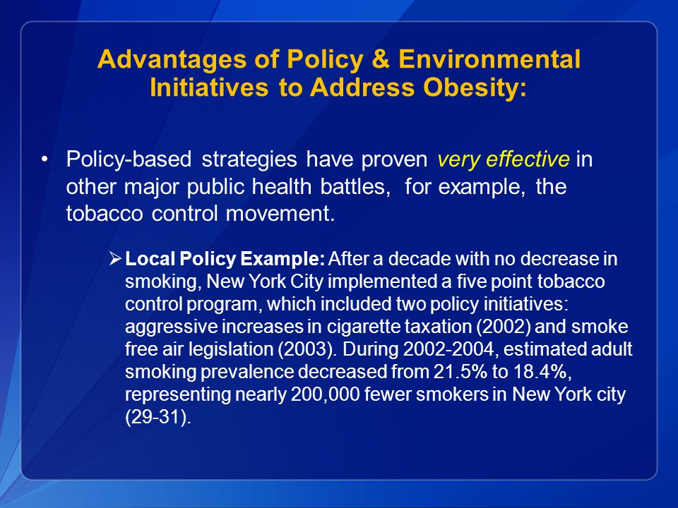 Advantages of Policy & Environmental Initiatives to Address Obesity: Policy-based strategies have proven very effective in other major public health battles, for example, the tobacco control movement.