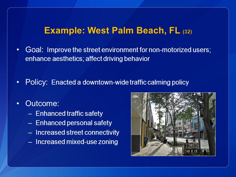 Example: West Palm Beach, FL (32) Goal: Improve the street environment for non-motorized users; enhance aesthetics; affect driving behavior Policy: Enacted a downtown-wide traffic calming policy Outcome: –Enhanced traffic safety –Enhanced personal safety –Increased street connectivity –Increased mixed-use zoning