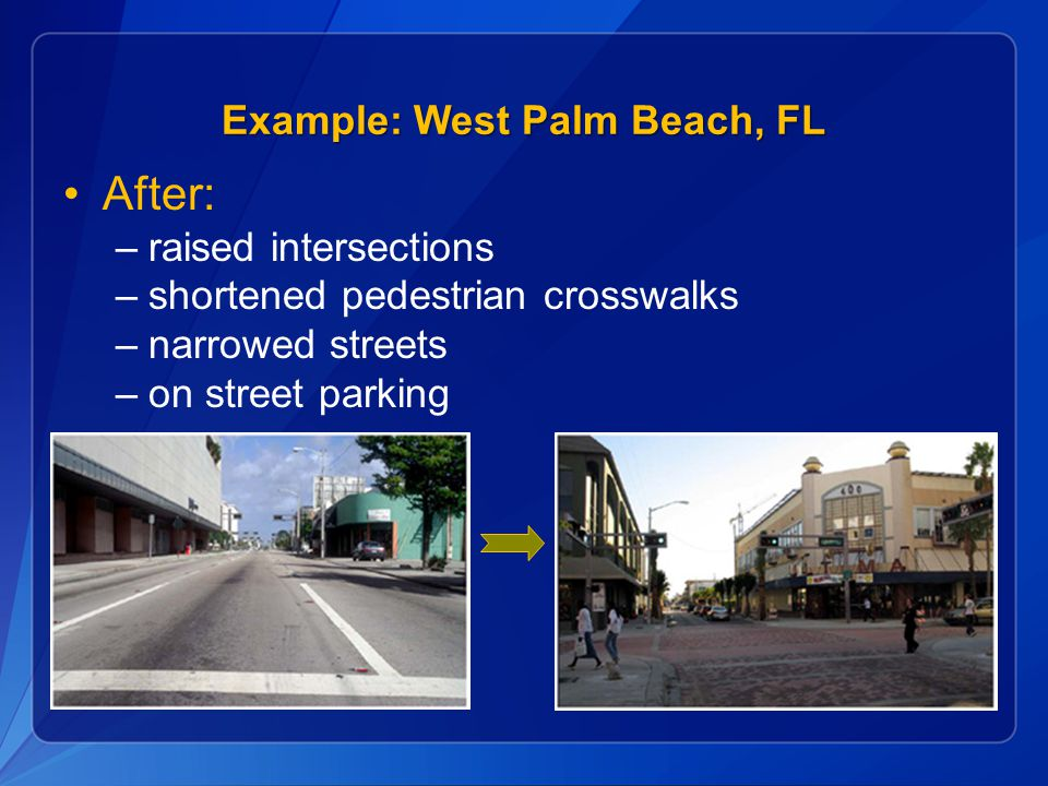 After: –raised intersections –shortened pedestrian crosswalks –narrowed streets –on street parking Example: West Palm Beach, FL