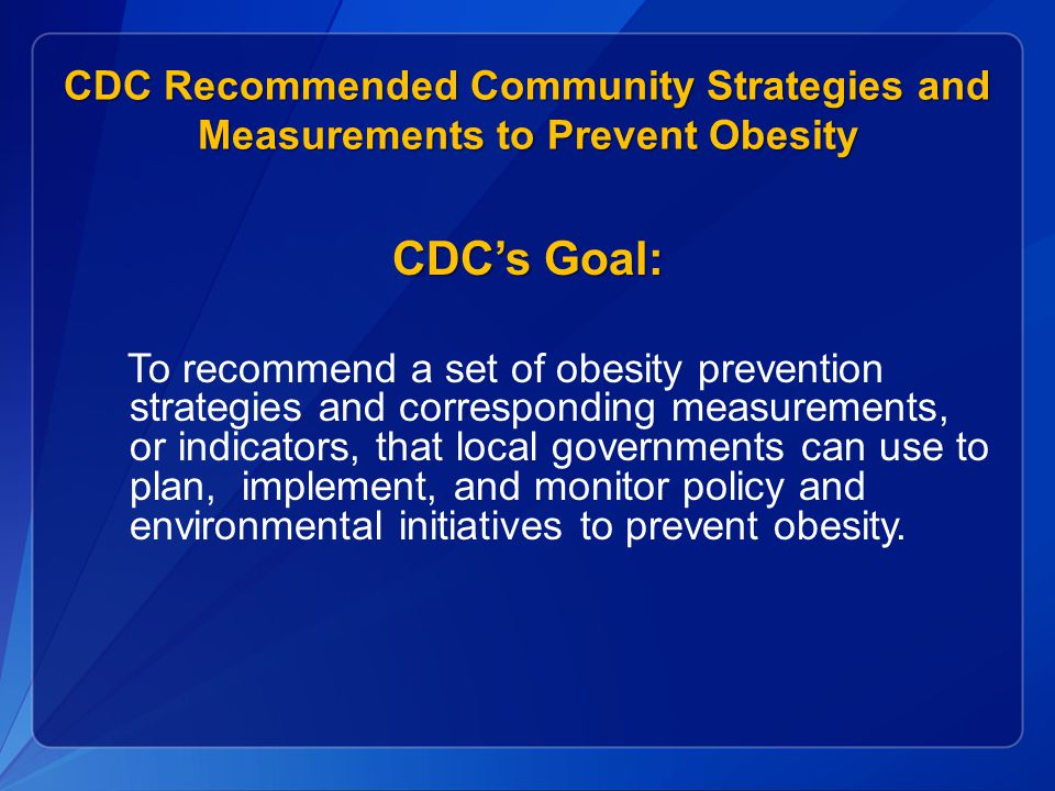CDC Recommended Community Strategies and Measurements to Prevent Obesity CDC's Goal: To recommend a set of obesity prevention strategies and corresponding measurements, or indicators, that local governments can use to plan, implement, and monitor policy and environmental initiatives to prevent obesity.