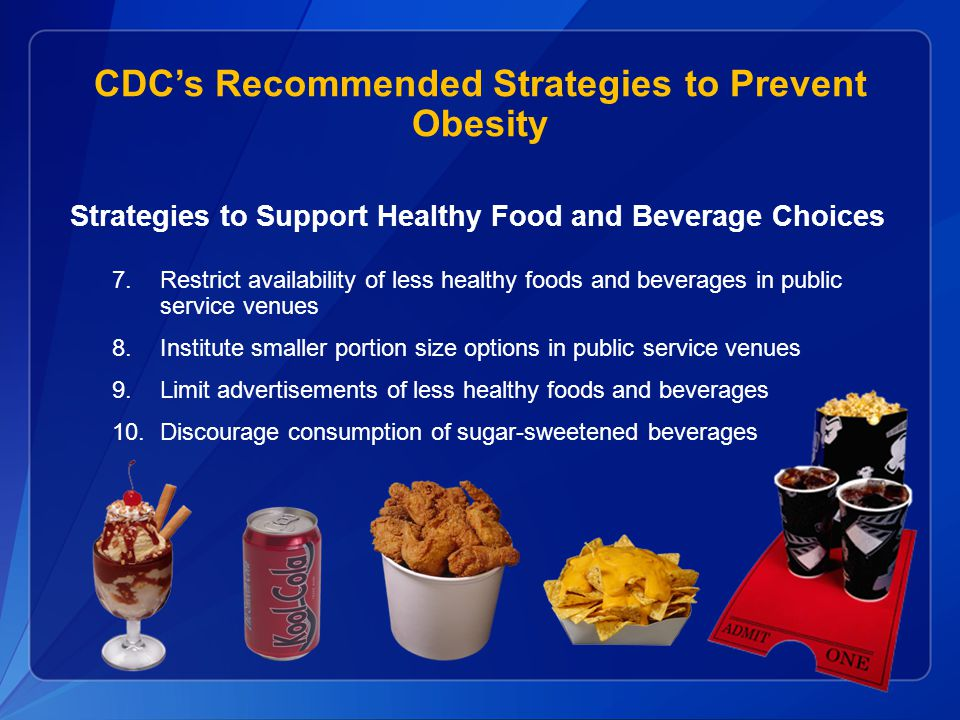CDC's Recommended Strategies to Prevent Obesity Strategies to Support Healthy Food and Beverage Choices 7.Restrict availability of less healthy foods and beverages in public service venues 8.Institute smaller portion size options in public service venues 9.Limit advertisements of less healthy foods and beverages 10.Discourage consumption of sugar-sweetened beverages