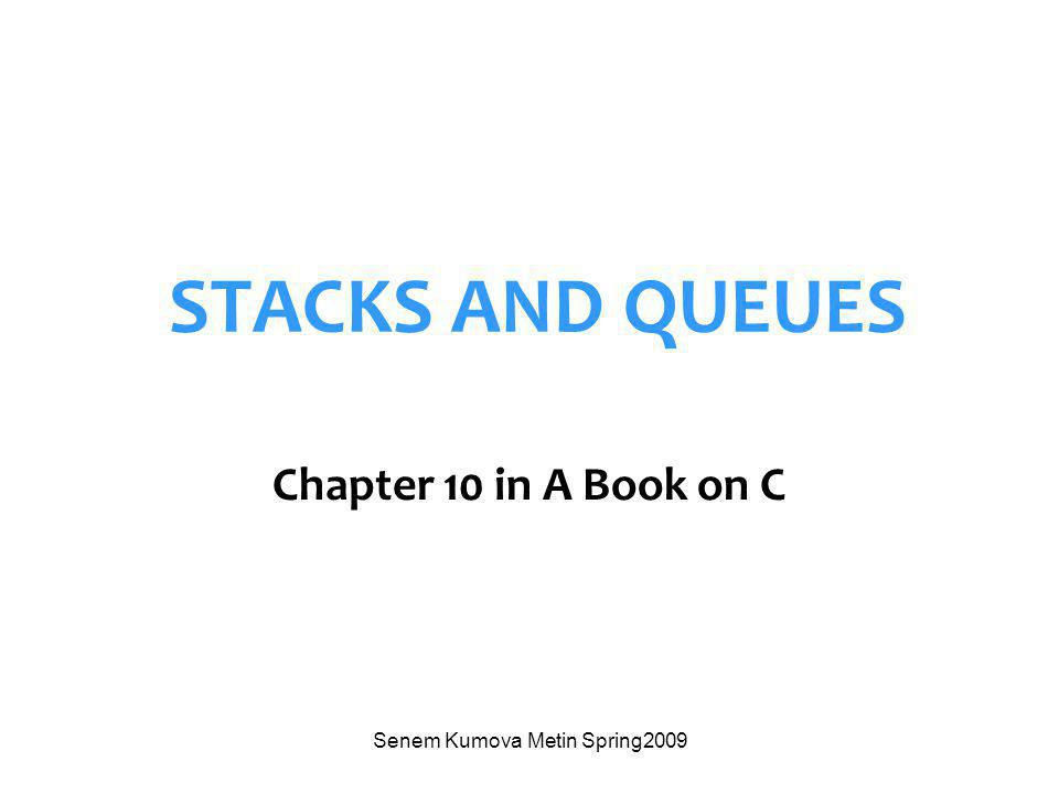 Senem Kumova Metin Spring2009 STACKS AND QUEUES Chapter 10 in A Book on C