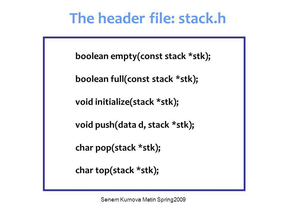 Senem Kumova Metin Spring2009 boolean empty(const stack *stk); boolean full(const stack *stk); void initialize(stack *stk); void push(data d, stack *stk); char pop(stack *stk); char top(stack *stk); The header file: stack.h