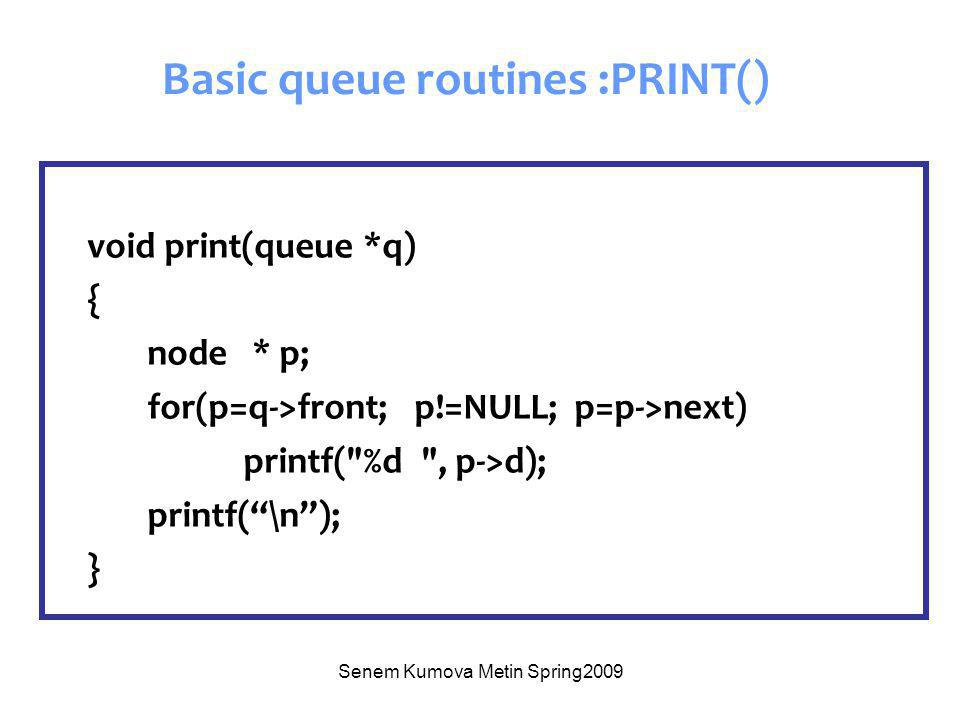 Senem Kumova Metin Spring2009 void print(queue *q) { node * p; for(p=q->front; p!=NULL; p=p->next) printf( %d , p->d); printf( \n ); } Basic queue routines :PRINT()