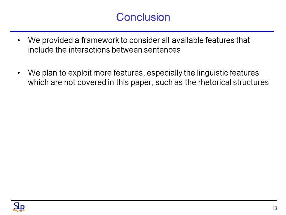 Conclusion We provided a framework to consider all available features that include the interactions between sentences We plan to exploit more features, especially the linguistic features which are not covered in this paper, such as the rhetorical structures 13