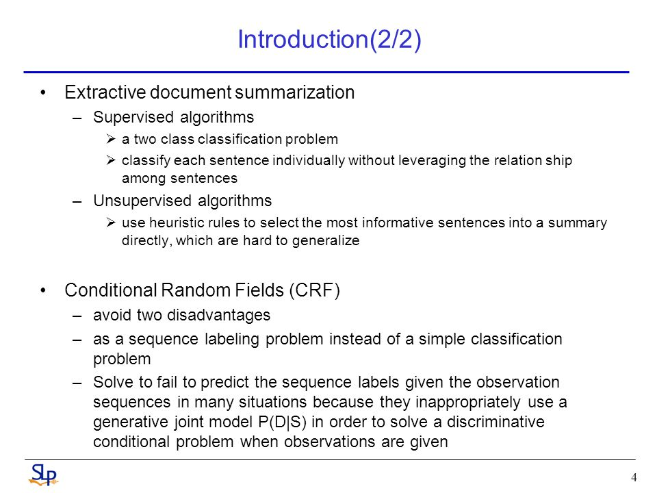Introduction(2/2) Extractive document summarization –Supervised algorithms  a two class classification problem  classify each sentence individually without leveraging the relation ship among sentences –Unsupervised algorithms  use heuristic rules to select the most informative sentences into a summary directly, which are hard to generalize Conditional Random Fields (CRF) –avoid two disadvantages –as a sequence labeling problem instead of a simple classification problem –Solve to fail to predict the sequence labels given the observation sequences in many situations because they inappropriately use a generative joint model P(D|S) in order to solve a discriminative conditional problem when observations are given 4