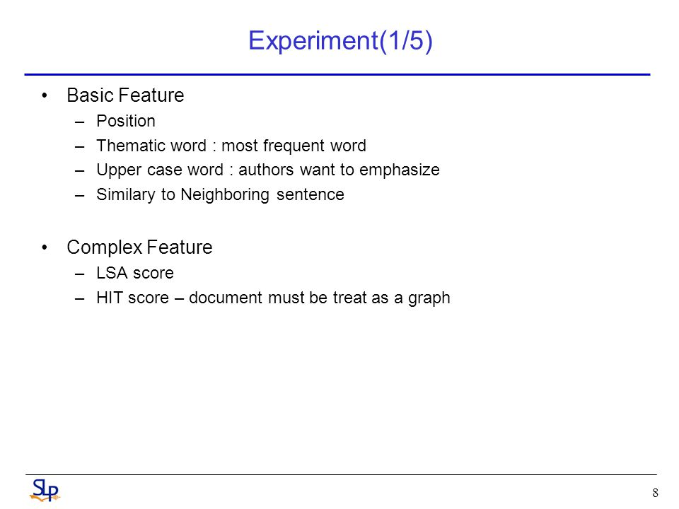 Experiment(1/5) Basic Feature –Position –Thematic word : most frequent word –Upper case word : authors want to emphasize –Similary to Neighboring sentence Complex Feature –LSA score –HIT score – document must be treat as a graph 8
