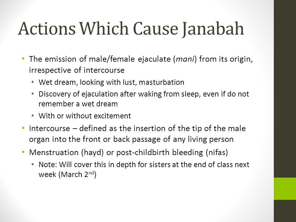 Actions Which Cause Janabah The emission of male/female ejaculate (mani) from its origin, irrespective of intercourse Wet dream, looking with lust, masturbation Discovery of ejaculation after waking from sleep, even if do not remember a wet dream With or without excitement Intercourse – defined as the insertion of the tip of the male organ into the front or back passage of any living person Menstruation (hayd) or post-childbirth bleeding (nifas) Note: Will cover this in depth for sisters at the end of class next week (March 2 nd )