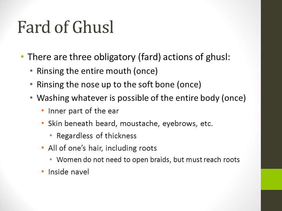 Fard of Ghusl There are three obligatory (fard) actions of ghusl: Rinsing the entire mouth (once) Rinsing the nose up to the soft bone (once) Washing whatever is possible of the entire body (once) Inner part of the ear Skin beneath beard, moustache, eyebrows, etc.