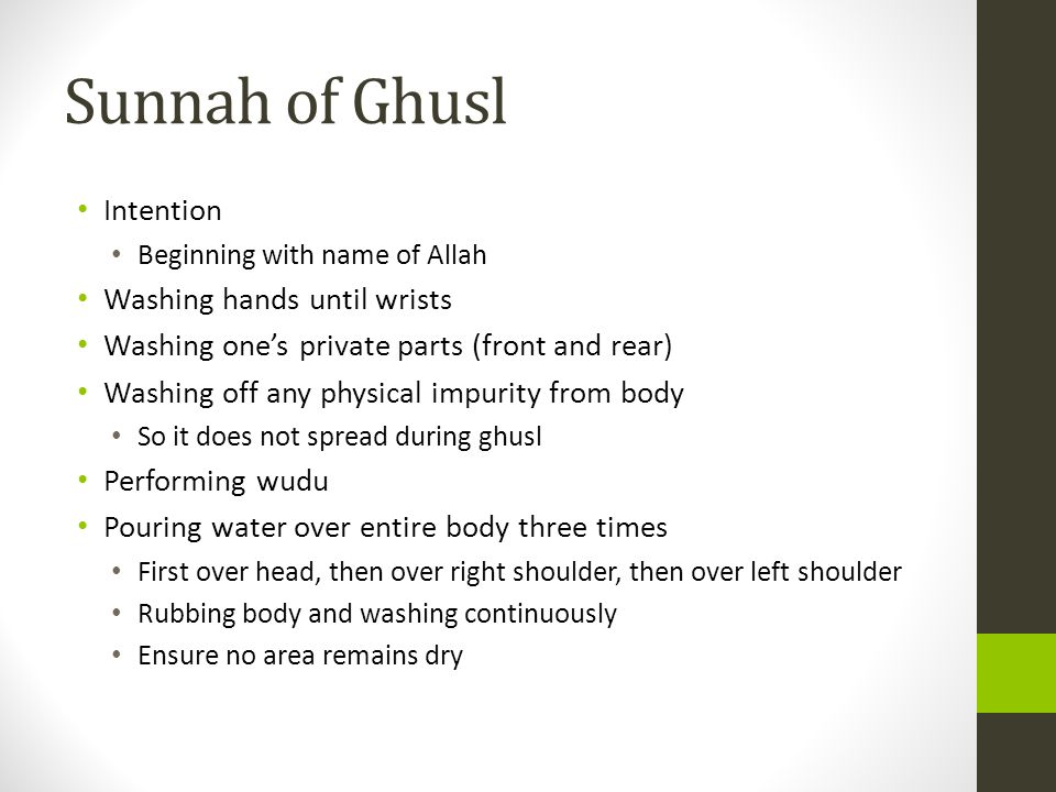 Sunnah of Ghusl Intention Beginning with name of Allah Washing hands until wrists Washing one's private parts (front and rear) Washing off any physical impurity from body So it does not spread during ghusl Performing wudu Pouring water over entire body three times First over head, then over right shoulder, then over left shoulder Rubbing body and washing continuously Ensure no area remains dry