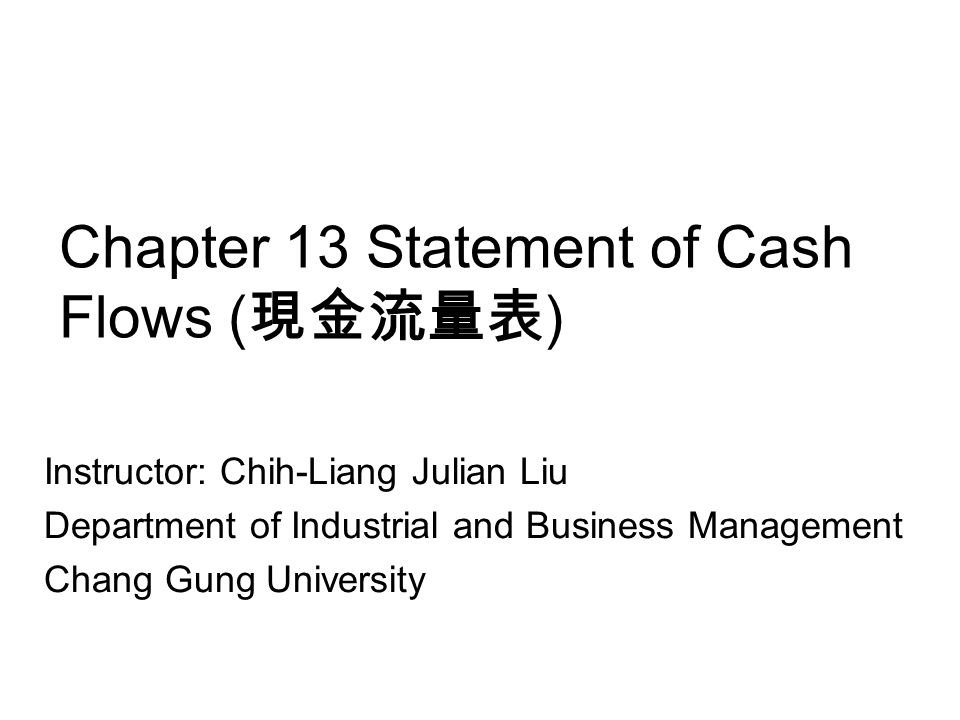 Chapter 13 Statement of Cash Flows ( 現金流量表 ) Instructor: Chih-Liang Julian Liu Department of Industrial and Business Management Chang Gung University