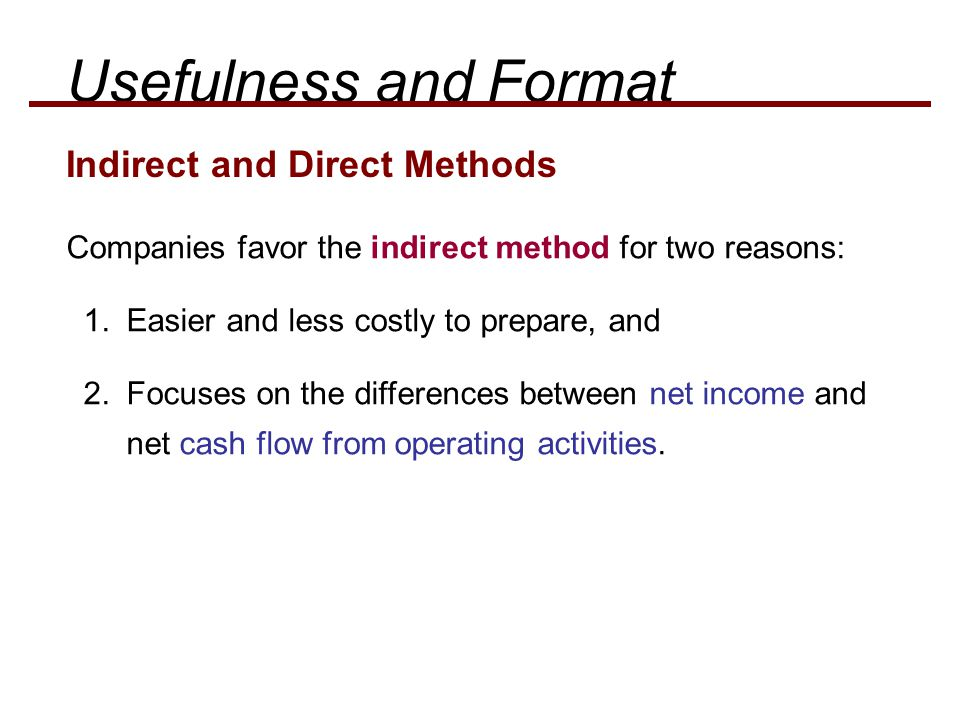Indirect and Direct Methods Usefulness and Format Companies favor the indirect method for two reasons: 1.Easier and less costly to prepare, and 2.Focuses on the differences between net income and net cash flow from operating activities.