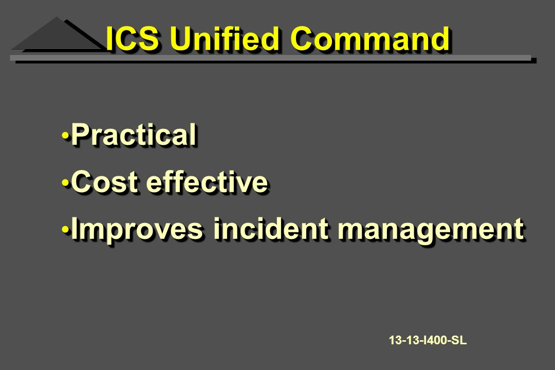Practical Practical Cost effective Cost effective Improves incident management Improves incident management Practical Practical Cost effective Cost effective Improves incident management Improves incident management I400-SL ICS Unified Command