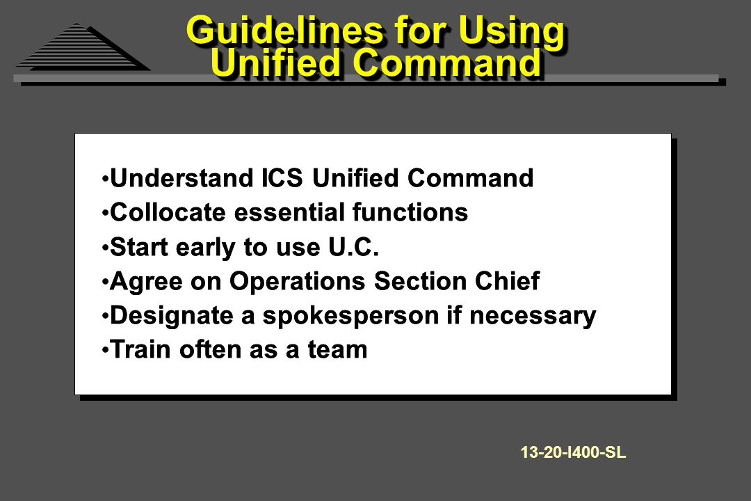 Guidelines for Using Unified Command Understand ICS Unified Command Collocate essential functions Start early to use U.C.