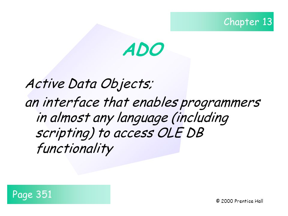 Chapter 13 © 2000 Prentice Hall ADO Active Data Objects; an interface that enables programmers in almost any language (including scripting) to access OLE DB functionality Page 351