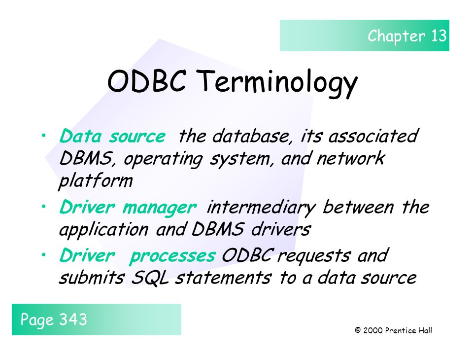Chapter 13 © 2000 Prentice Hall ODBC Terminology Data source the database, its associated DBMS, operating system, and network platform Driver manager intermediary between the application and DBMS drivers Driver processes ODBC requests and submits SQL statements to a data source Page 343