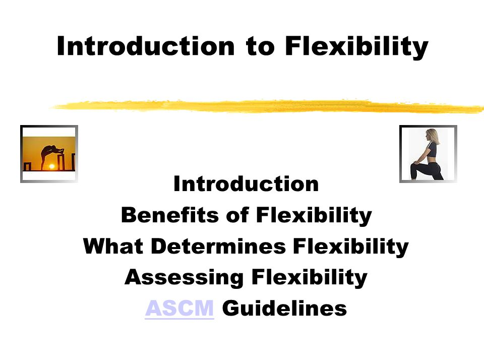 Introduction to Flexibility Introduction Benefits of Flexibility What Determines Flexibility Assessing Flexibility ASCMASCM Guidelines