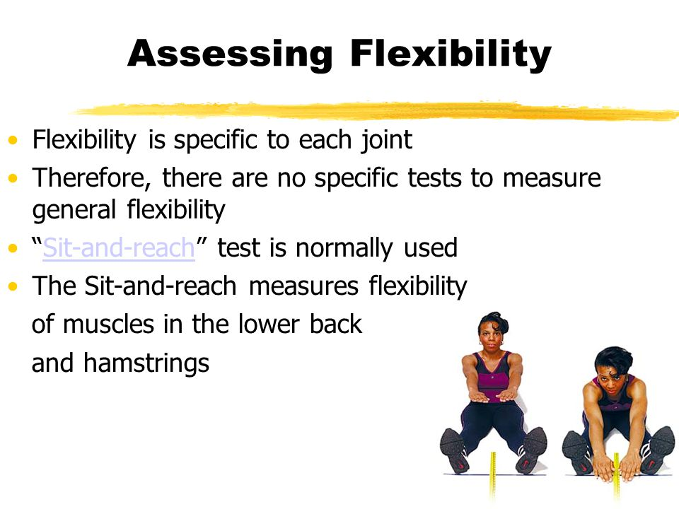 Assessing Flexibility Flexibility is specific to each joint Therefore, there are no specific tests to measure general flexibility Sit-and-reach test is normally usedSit-and-reach The Sit-and-reach measures flexibility of muscles in the lower back and hamstrings