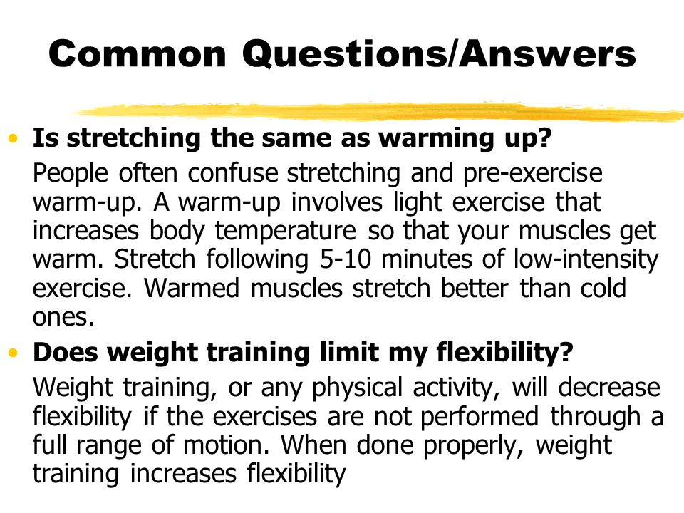 Common Questions/Answers Is stretching the same as warming up.