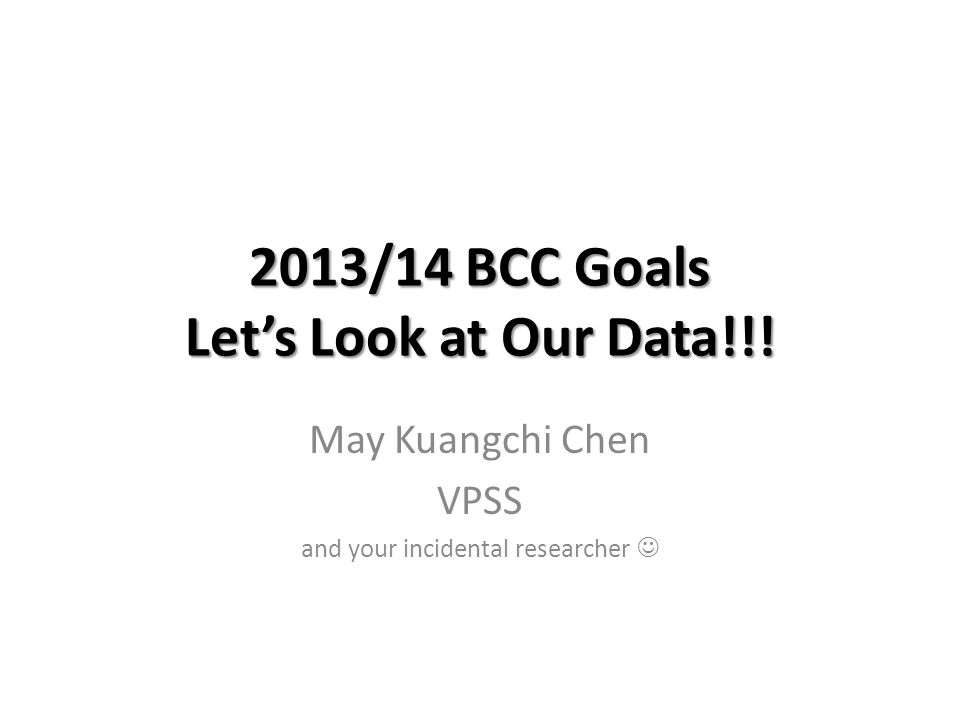 2013/14 BCC Goals Let's Look at Our Data!!! May Kuangchi Chen VPSS and your incidental researcher