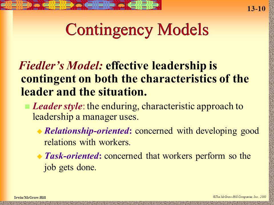 13-10 Irwin/McGraw-Hill ©The McGraw-Hill Companies, Inc., 2000 Contingency Models Fiedler's Model: effective leadership is contingent on both the characteristics of the leader and the situation.