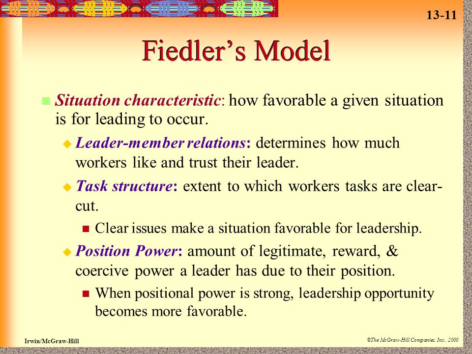 13-11 Irwin/McGraw-Hill ©The McGraw-Hill Companies, Inc., 2000 Fiedler's Model Situation characteristic: how favorable a given situation is for leading to occur.