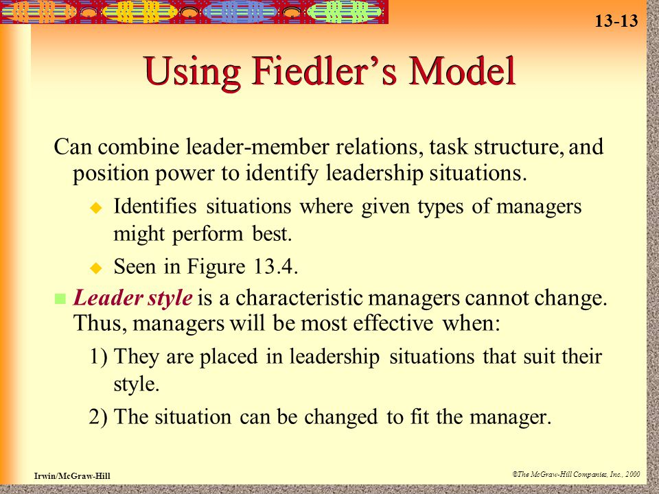 13-13 Irwin/McGraw-Hill ©The McGraw-Hill Companies, Inc., 2000 Using Fiedler's Model Can combine leader-member relations, task structure, and position power to identify leadership situations.