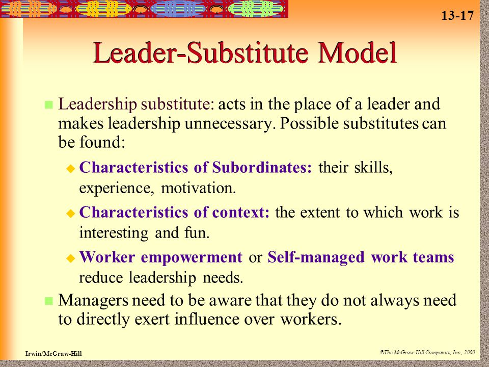 13-17 Irwin/McGraw-Hill ©The McGraw-Hill Companies, Inc., 2000 Leader-Substitute Model Leadership substitute: acts in the place of a leader and makes leadership unnecessary.