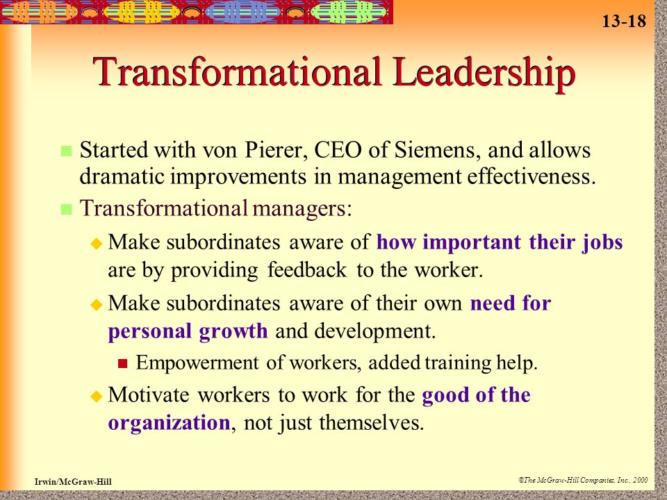 13-18 Irwin/McGraw-Hill ©The McGraw-Hill Companies, Inc., 2000 Transformational Leadership Started with von Pierer, CEO of Siemens, and allows dramatic improvements in management effectiveness.