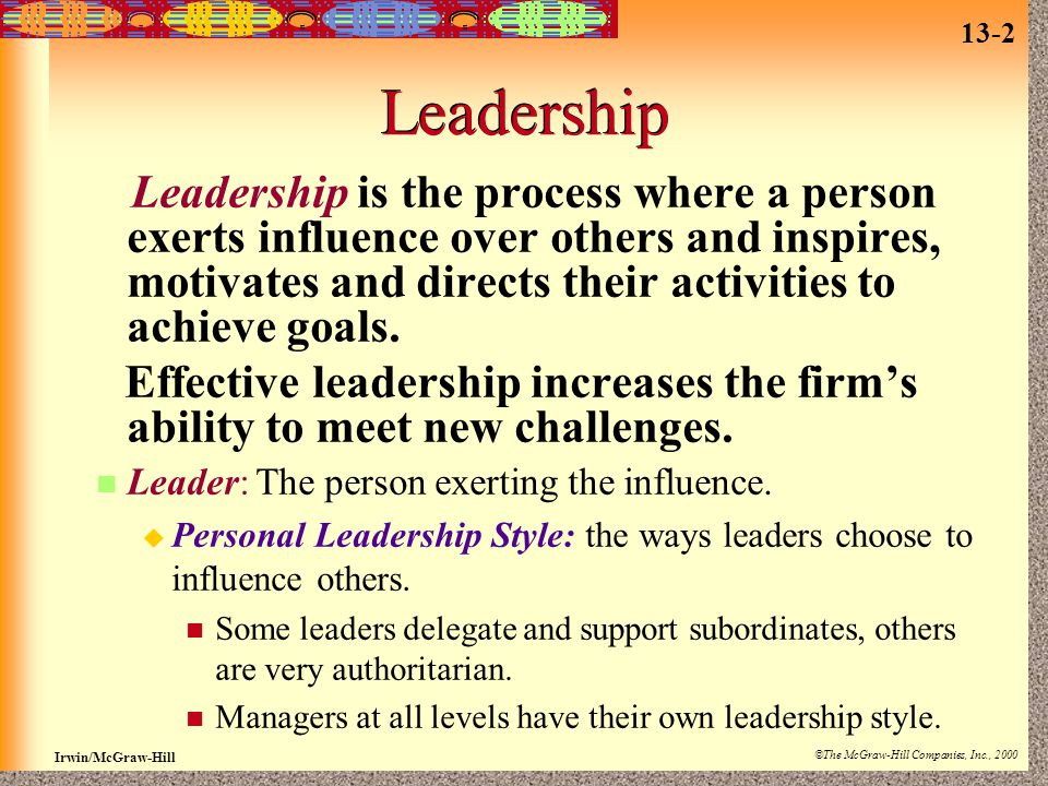 13-2 Irwin/McGraw-Hill ©The McGraw-Hill Companies, Inc., 2000 Leadership Leadership is the process where a person exerts influence over others and inspires, motivates and directs their activities to achieve goals.