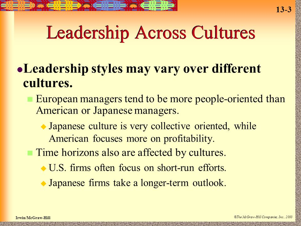 13-3 Irwin/McGraw-Hill ©The McGraw-Hill Companies, Inc., 2000 Leadership Across Cultures Leadership styles may vary over different cultures.