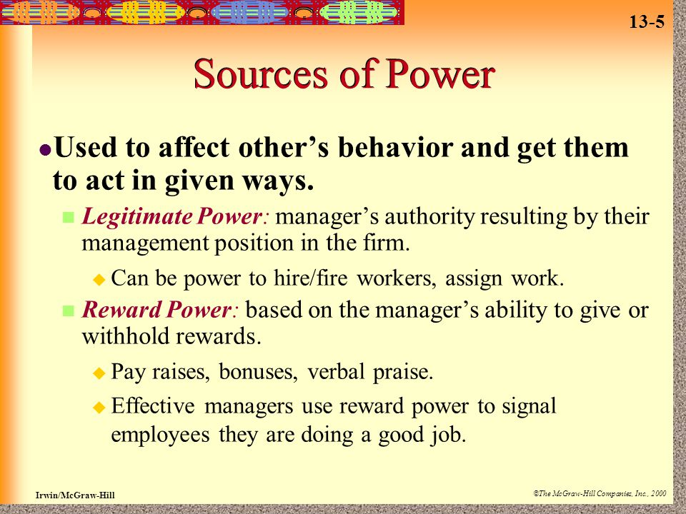 13-5 Irwin/McGraw-Hill ©The McGraw-Hill Companies, Inc., 2000 Sources of Power Used to affect other's behavior and get them to act in given ways.