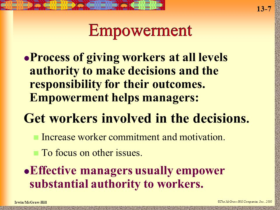 13-7 Irwin/McGraw-Hill ©The McGraw-Hill Companies, Inc., 2000 Empowerment Process of giving workers at all levels authority to make decisions and the responsibility for their outcomes.