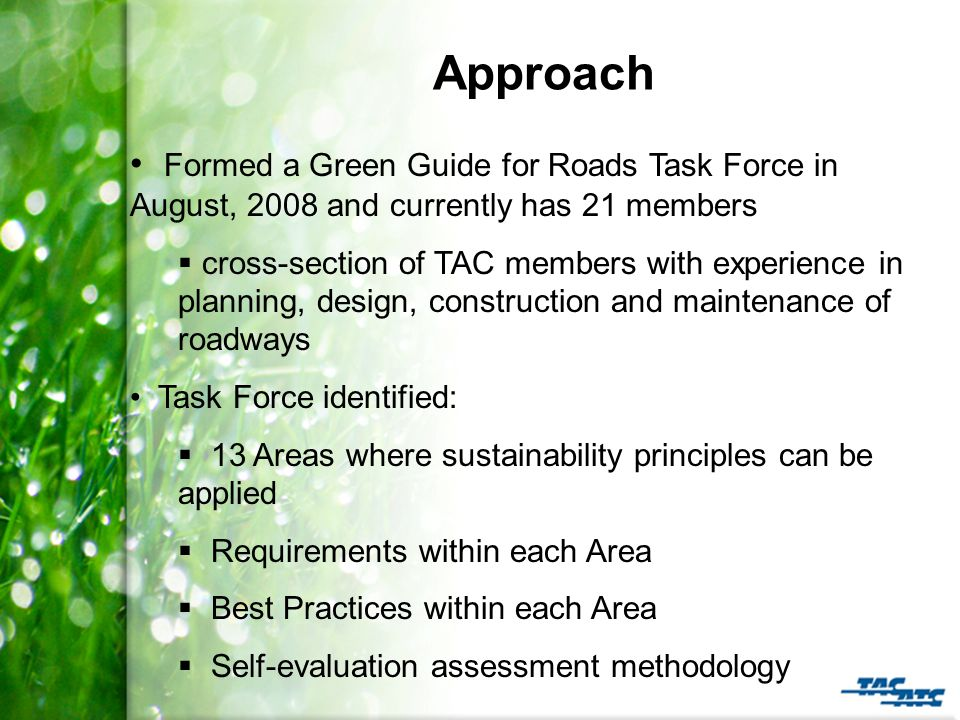 Approach Formed a Green Guide for Roads Task Force in August, 2008 and currently has 21 members  cross-section of TAC members with experience in planning, design, construction and maintenance of roadways Task Force identified:  13 Areas where sustainability principles can be applied  Requirements within each Area  Best Practices within each Area  Self-evaluation assessment methodology