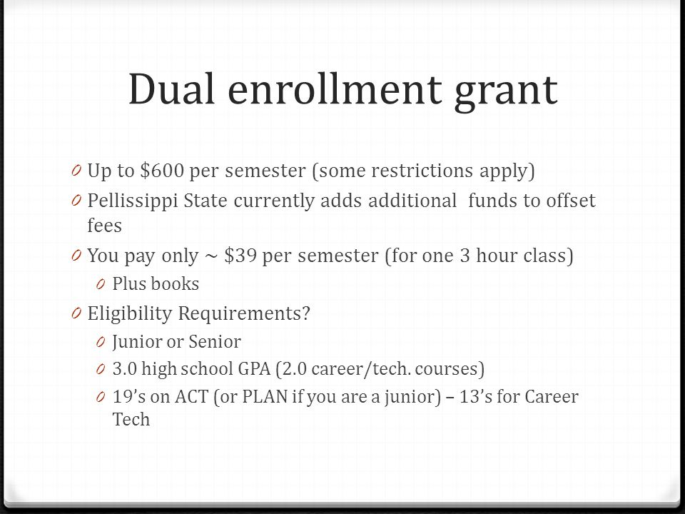 Dual enrollment grant 0 Up to $600 per semester (some restrictions apply) 0 Pellissippi State currently adds additional funds to offset fees 0 You pay only ~ $39 per semester (for one 3 hour class) 0 Plus books 0 Eligibility Requirements.