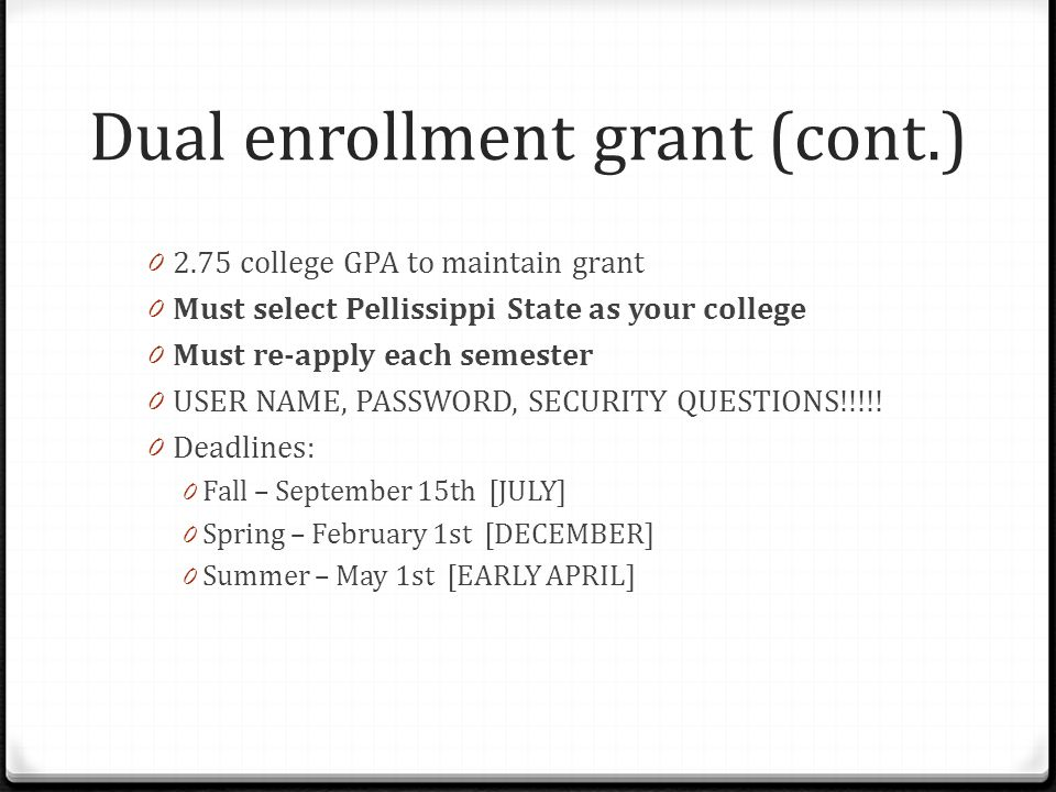 Dual enrollment grant (cont.) college GPA to maintain grant 0 Must select Pellissippi State as your college 0 Must re-apply each semester 0 USER NAME, PASSWORD, SECURITY QUESTIONS!!!!.