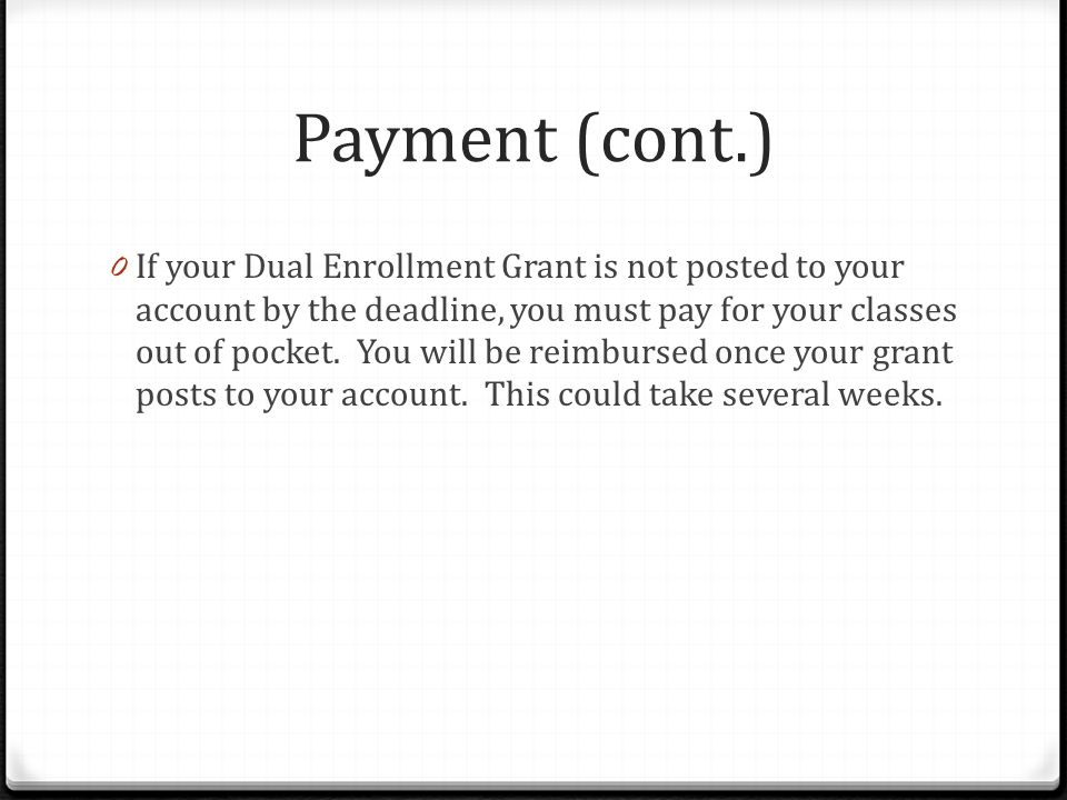 Payment (cont.) 0 If your Dual Enrollment Grant is not posted to your account by the deadline, you must pay for your classes out of pocket.