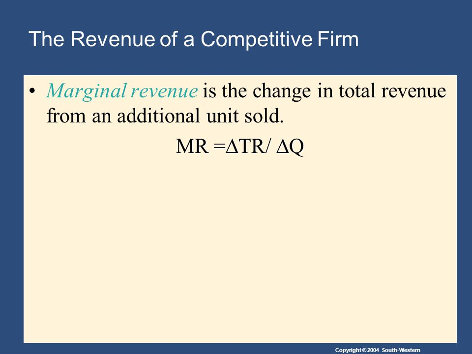 Copyright © 2004 South-Western The Revenue of a Competitive Firm Marginal revenue is the change in total revenue from an additional unit sold.