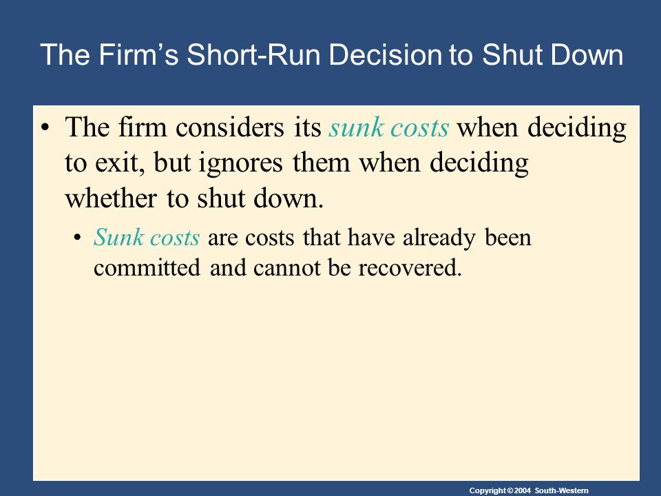 Copyright © 2004 South-Western The Firm's Short-Run Decision to Shut Down The firm considers its sunk costs when deciding to exit, but ignores them when deciding whether to shut down.