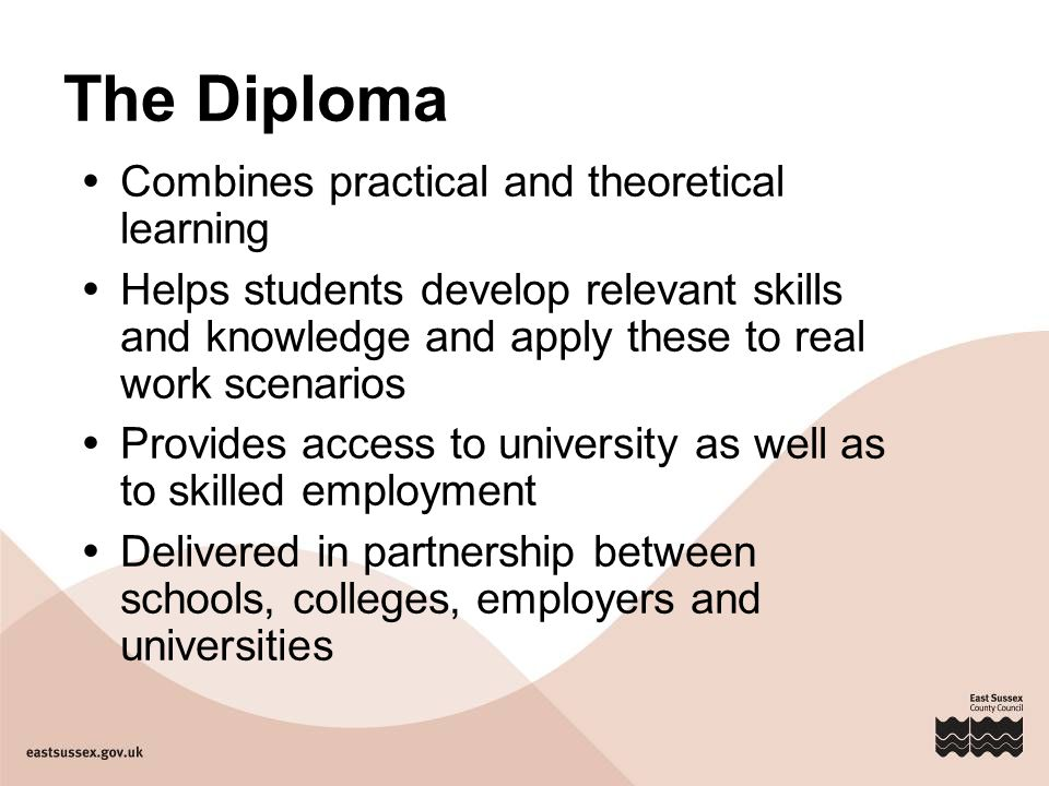 The Diploma  Combines practical and theoretical learning  Helps students develop relevant skills and knowledge and apply these to real work scenarios  Provides access to university as well as to skilled employment  Delivered in partnership between schools, colleges, employers and universities