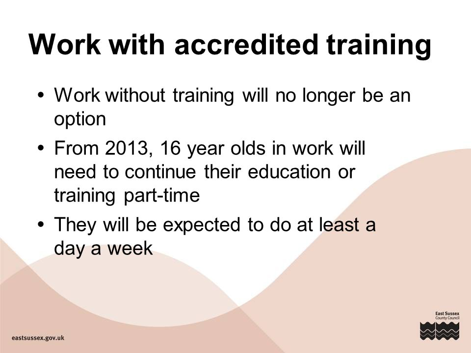 Work with accredited training  Work without training will no longer be an option  From 2013, 16 year olds in work will need to continue their education or training part-time  They will be expected to do at least a day a week