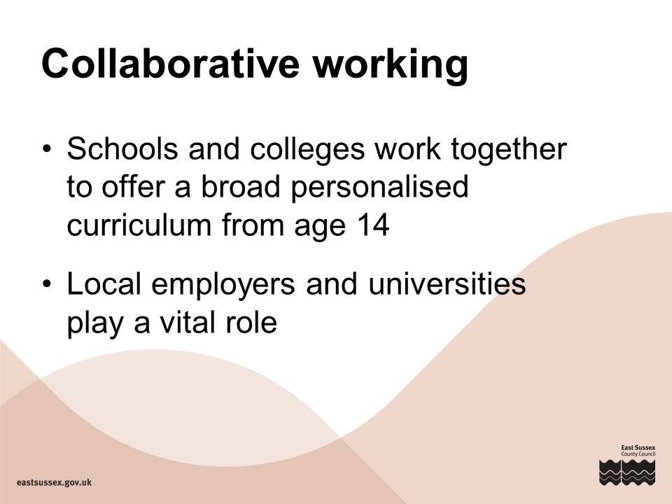 Collaborative working Schools and colleges work together to offer a broad personalised curriculum from age 14 Local employers and universities play a vital role