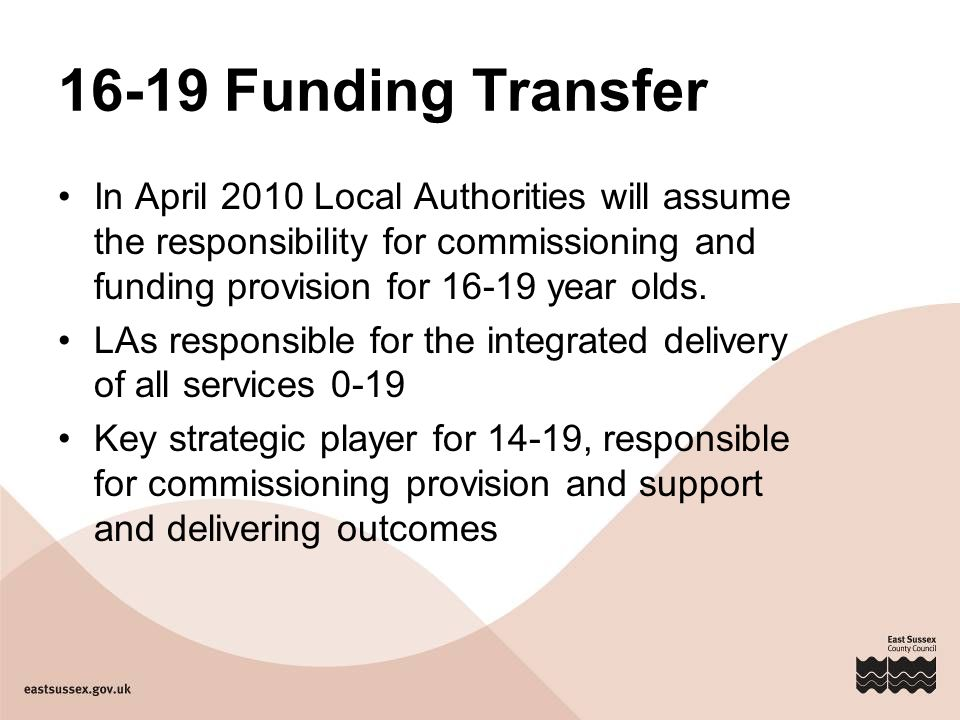 16-19 Funding Transfer In April 2010 Local Authorities will assume the responsibility for commissioning and funding provision for year olds.