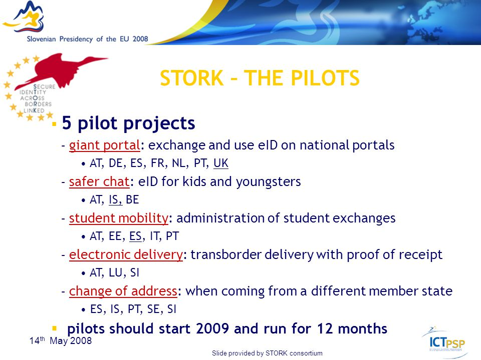 22 14 th May 2008  5 pilot projects – giant portal: exchange and use eID on national portals AT, DE, ES, FR, NL, PT, UK – safer chat: eID for kids and youngsters AT, IS, BE – student mobility: administration of student exchanges AT, EE, ES, IT, PT – electronic delivery: transborder delivery with proof of receipt AT, LU, SI – change of address: when coming from a different member state ES, IS, PT, SE, SI  pilots should start 2009 and run for 12 months STORK – THE PILOTS Slide provided by STORK consortium