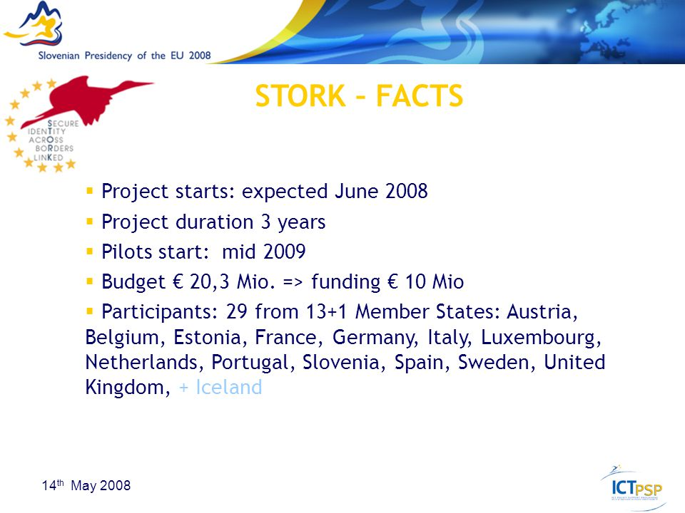 23 14 th May 2008 STORK – FACTS  Project starts: expected June 2008  Project duration 3 years  Pilots start: mid 2009  Budget € 20,3 Mio.